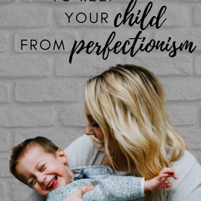 Five Simple Ways Keep Your Child from Falling Into the Trap of Perfectionism